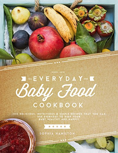 Everyday Baby Food Cookbook: 200 Delicious, Nutritious and Simple Baby Food Recipes That You Can Use Everyday To Keep Your Little One Happy And Healthy! ... Baby Food & Baby Food Cookbook Series) by Sophia Hamilton