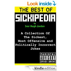 The Best Of Sickipedia: A Collection Of The Sickest, Most Offensive and Politically Incorrect Jokes