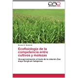 Ecofisiología de la competencia entre cultivos y malezas: Una aproximación a través de la relación Zea mays-Sorghum...