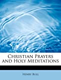 img - for Christian Prayers and Holy Meditations by Henry Bull (2009-09-29) book / textbook / text book