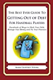 The Best Ever Guide to Getting Out of Debt for Handball Players: Hundreds of Ways to Ditch Your Debt,  Manage Your Money and Fix Your Finances