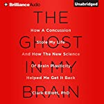The Ghost in My Brain: How a Concussion Stole My Life and How the New Science of Brain Plasticity Helped Me Get It Back Audiobook by Clark Elliott Narrated by Arthur Morey