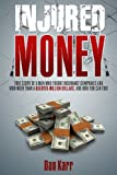 Injured Money - paperback: True Story of a Man Who Fought Insurance Companies and Won More Than a Quarter-Million Dollars, and How You Can Too!