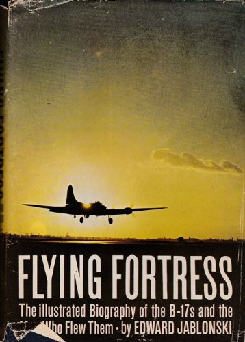 FLYING FORTRESSES: THE ILLUSTRATED BIOGRAPHY OF THE B-17S AND THE MEN WHO FLEW T