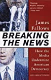 Breaking The News: How the Media Undermine American Democracy by James Fallows (1997-01-14)