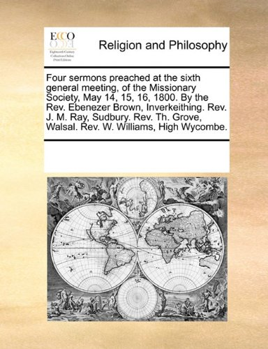 Four sermons preached at the sixth general meeting, of the Missionary Society, May 14, 15, 16, 1800. By the Rev. Ebenezer Brown, Inverkeithing. Rev. ... Walsal. Rev. W. Williams, High Wycombe.