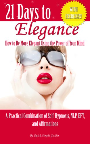 21 Days to Elegance: How to be More Elegant Using the Power of Your Mind (21 Days to Change - A Practical Combination of Self-Hypnosis, NLP, EFT, and Affirmations) PDF