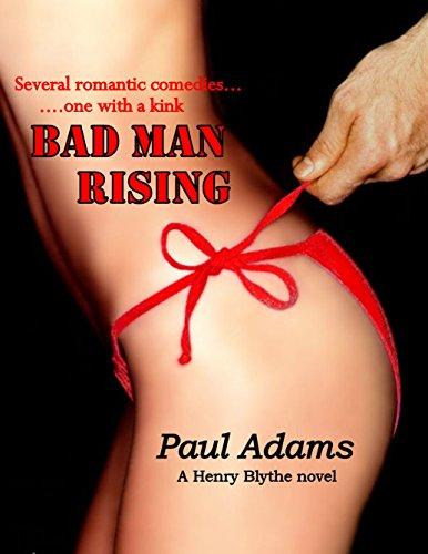 PAUL ADAMS - BAD MAN RISING - Several romantic comedies...one with a kink (THE HENRY BLYTHE NOVELS Book 3) (English Edition)