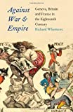 img - for Against War and Empire: Geneva, Britain, and France in the Eighteenth Century (The Lewis Walpole Series in Eighteenth-C) book / textbook / text book