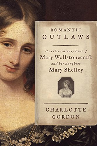 Charlotte Gordon - Romantic Outlaws: The Extraordinary Lives of Mary Wollstonecraft and Her Daughter Mary Shelley