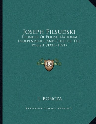 Joseph Pilsudski: Founder of Polish National Independence and Chief of the Polish State (1921)