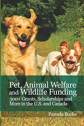 Pet, Animal Welfare and Wildlife Funding: 300+ Grants, Scholarships and More in the U.S. and Canada! book cover