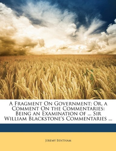 A Fragment On Government; Or, a Comment On the Commentaries: Being an Examination of ... Sir William Blackstone's Commentaries ...
