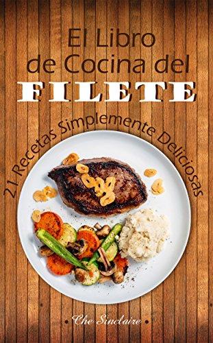 El Libro de Cocina del Filete: 21 Recetas Simplemente Deliciosas