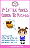 img - for A Little Girl's Guide to Riches The True Story of How One Little Girl is Planning to Have All Her Dreams Come True (Kathleen's Little Guides Book 1) book / textbook / text book