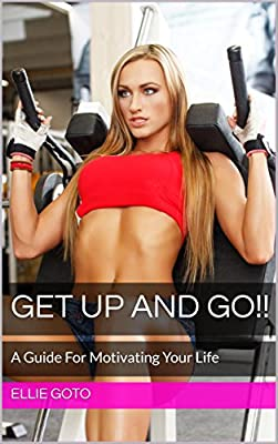 GET UP AND GO!!: A Guide For Motivating Your Life