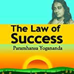 The Law of Success: Using the Power of Spirit to Create Health, Prosperity, and Happiness | Paramahansa Yogananda
