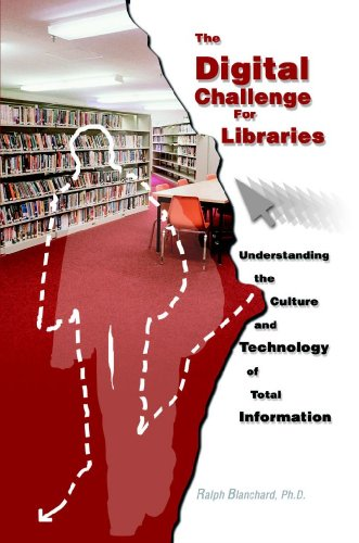 The Digital Challenge For Libraries: Understanding The Culture And Technology Of Total Information