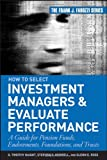 How to Select Investment Managers & Evaluate Performance:A Guide for Pension Funds, Endowments, Foundations, and Trusts