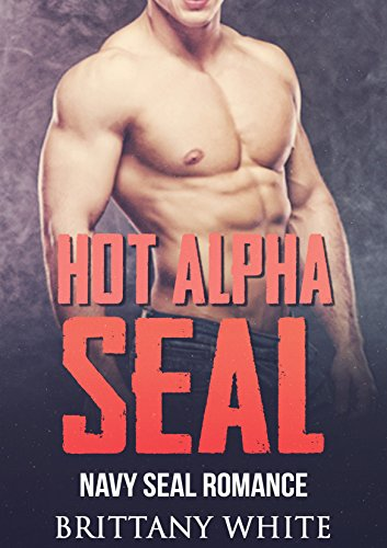Romance : Navy Seal Romance: Hot Alpha Seal (Bad boy Military Navy Seal Romance) (New Adult Alpha Male Billionaire Military Romance) - Brittany White