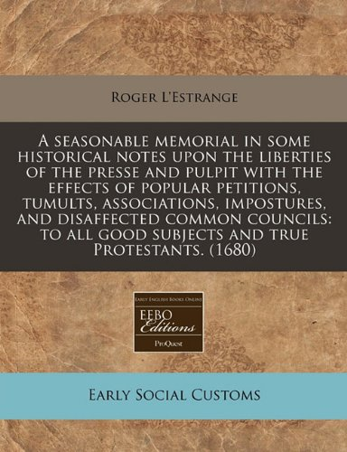 A seasonable memorial in some historical notes upon the liberties of the presse and pulpit with the effects of popular petitions, tumults, ... good subjects and true Protestants. (1680)