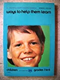 img - for Ways to help them learn: children,: Grades 1 to 6 (ICL teacher's/leader's success handbook) book / textbook / text book