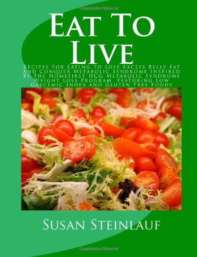Eat To Live: Recipes For Eating To Lose Excess Belly Fat And Conquer Metabolic Syndrome Inspired By The Homefirst HCG Metabolic Syndrome Weight Loss. Low Glycemic Index and Gluten Free Foods