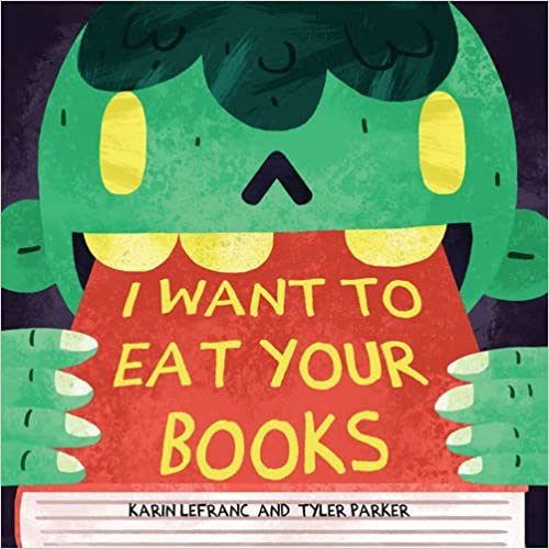 I Want to Eat Your Books by Karin Lefranc and Tyler Parker