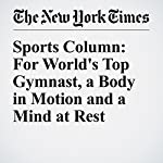 Sports Column: For World's Top Gymnast, a Body in Motion and a Mind at Rest | Juliet Macur