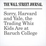 Sorry, Harvard and Yale, the Trading Whiz Kids Are at Baruch College | Akane Otani