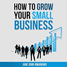 How to Grow Your Small Business (       UNABRIDGED) by Jane John-Nwankwo Narrated by Shane Morris
