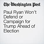 Paul Ryan Won't Defend or Campaign for Trump Ahead of Election | Kelsey Snell,Juliet Eilperin,Mike DeBonis