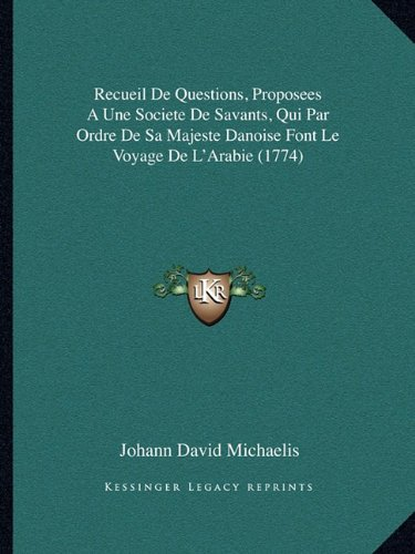Recueil de Questions, Proposees a Une Societe de Savants, Qui Par Ordre de Sa Majeste Danoise Font Le Voyage de L'Arabie (1774)