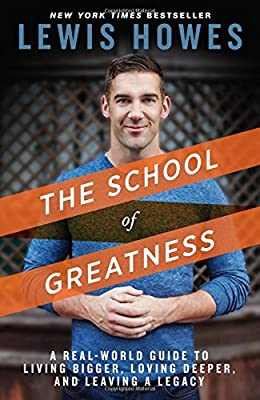 The School of Greatness: A Real-World Guide to Living Bigger, Loving Deeper, and Leaving a Legacy
