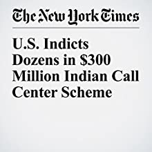 U.S. Indicts Dozens in $300 Million Indian Call Center Scheme Other by Eric Lichtblau Narrated by Kristi Burns