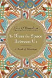 To Bless the Space Between Us: A Book of Blessings (0385522274) by John O'Donohue
