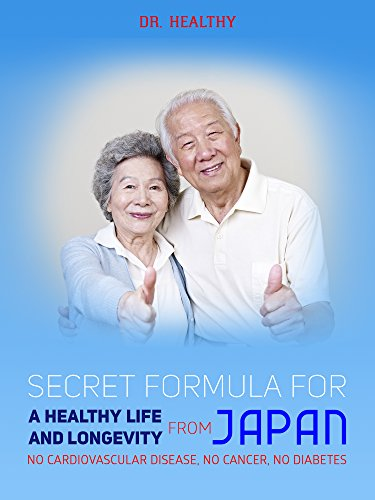 SECRET FORMULA FOR A HEALTHY LIFE AND LONGEVITY FROM JAPAN: No cardiovascular disease, no cancer, no diabetes. by Dr.Health