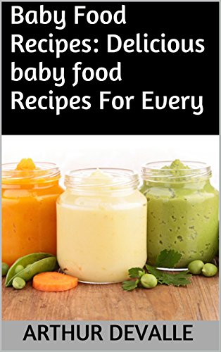 Baby Food Recipes: Delicious baby food Recipes For Every Occasion. by ARTHUR DEVALLE