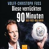 Diese verrückten 90 Minuten: Das Fuss-Ball-Buch