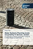 Water Systems Planning Under Uncertainty in Amman, Jordan: An Application of Robust Optimization Techniques to Water Resources Sustainability by Patrick Ray (2014-07-30)