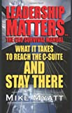 Leadership Matters...the CEO Survival Manual: What It Takes to Reach the Isuite and Stay There