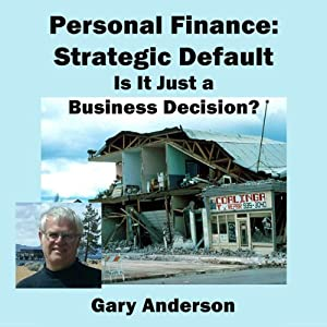 Personal Finance: Strategic Default; Is It Just a Business Decision? | [Gary Anderson]
