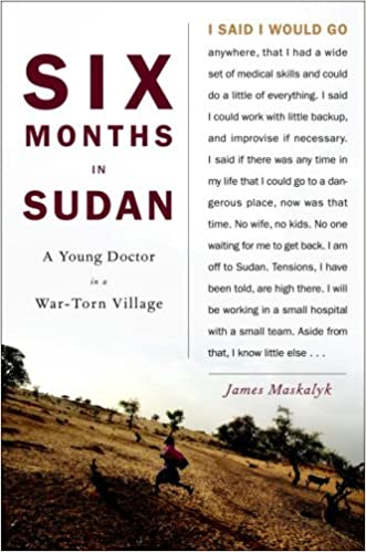 Six Months in Sudan: A Young Doctor in a War-Torn Village written by Dr. James Maskalyk