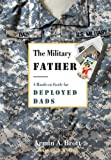 The Military Father: A Hands-on Guide for Deployed Dads (New Father Series) (0789210312) by Brott, Armin A.