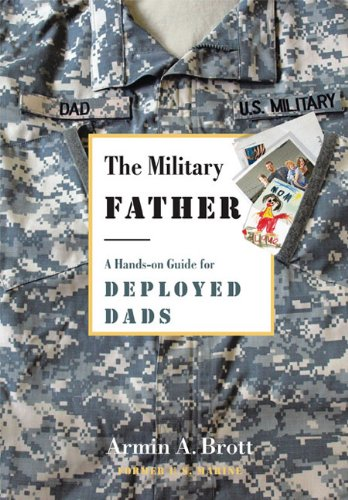 The Military Father: A Hands-on Guide for Deployed Dads (New Father Series), Armin A. Brott