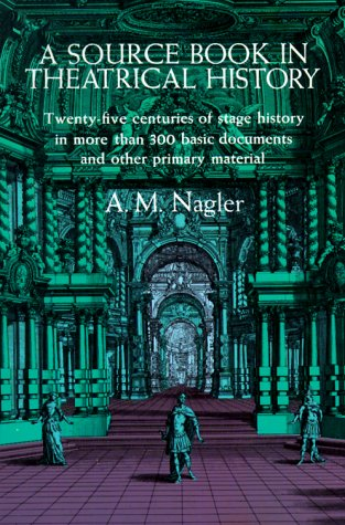 A Source Book in Theatrical History: Twenty-five centuries of stage history in more than 300 basic documents and other primary material, A. M. Nagler
