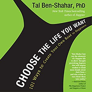 Choose the Life You Want: 101 Ways to Create Your Own Road to Happiness | [Tal Ben-Shahar]