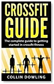 Crossfit Training Guide: The Complete Guide to Getting Started in Crossfit Fitness (Crossfit, Cross training, body weight training, WOD, bodybuilding, home workouts)