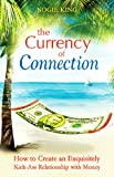The Currency of Connection: How to Create an Exquisitely Kick-Ass Relationship with Money
