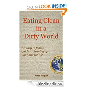 Free Kindle Book: Eating Clean in a Dirty World: An easy to follow guide to cleaning up your diet for life, by Jennafer Ashley